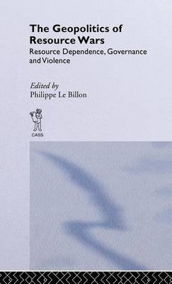 Geopolitics of Resource Wars, The: Resource Dependence, Governance and Violence (Electronic book text): Billon Le