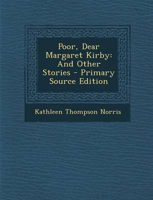 Poor, Dear Margaret Kirby - And Other Stories - Primary Source Edition (Paperback): Kathleen Thompson Norris