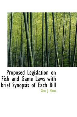 Proposed Legislation on Fish and Game Laws with Brief Synopsis of Each Bill (Hardcover): Geo J. Hans