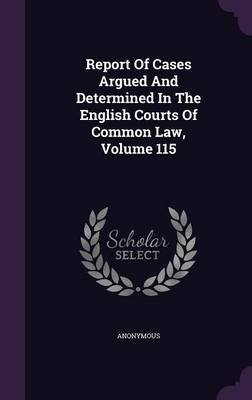 Report of Cases Argued and Determined in the English Courts of Common Law, Volume 115 (Hardcover): Anonymous
