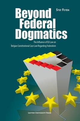 Beyond Federal Dogmatics - The Influence of EU Law on Belgian Constitutional Case Law Regarding Federalism (Paperback): Stef...