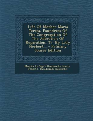 Life of Mother Maria Teresa, Foundress of the Congregation of the Adoration of Reparation, Tr. by Lady Herbert... - Primary...