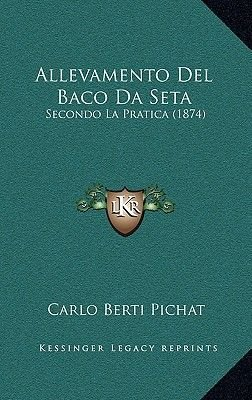 Allevamento del Baco Da Seta - Secondo La Pratica (1874) (Italian, Hardcover): Carlo Berti Pichat