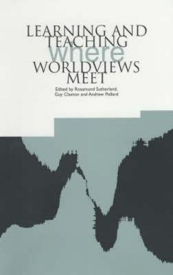 Learning and Teaching Where Worldviews Meet (Paperback): Rosamund Sutherland, Guy Claxton, Andrew Pollard
