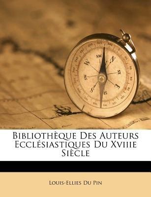Bibliotheque Des Auteurs Ecclesiastiques Du Xviiie Siecle (French, Paperback): Louis Ellies Dupin