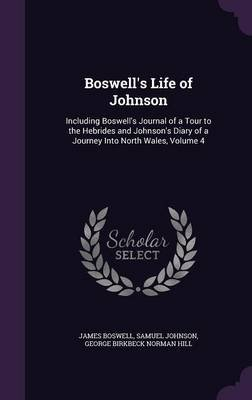 Boswell's Life of Johnson - Including Boswell's Journal of a Tour to the Hebrides and Johnson's Diary of a...