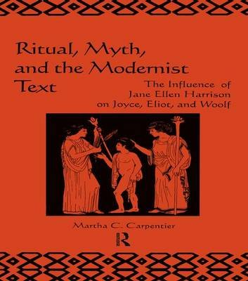 Ritual, Myth and the Modernist Text - The Influence of Jane Ellen Harrison on Joyce, Eliot and Woolf (Paperback): Martha C....