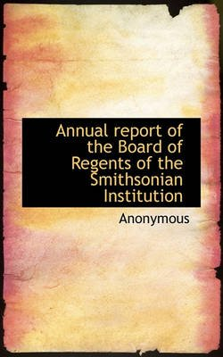 Annual Report of the Board of Regents of the Smithsonian Institution (Paperback): Anonymous