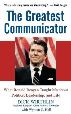 The Greatest Communicator - What Ronald Reagan Taught Me About Politics, Leadership, and Life (Paperback, New ed): Dick...
