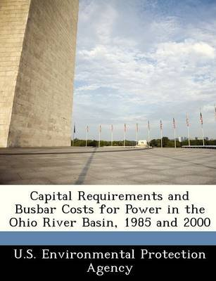 Capital Requirements and Busbar Costs for Power in the Ohio River Basin, 1985 and 2000 (Paperback):