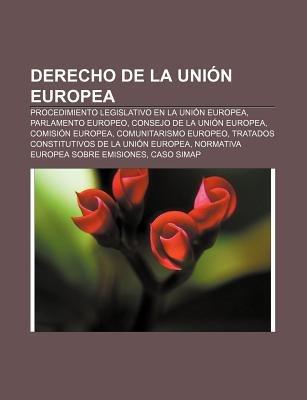 Derecho de La Union Europea - Procedimiento Legislativo En La Union Europea, Parlamento Europeo, Consejo de La Union Europea,...