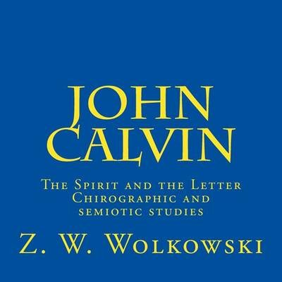 John Calvin - The Spirit and the Letter - Chirographic and Semiotic Studies (Paperback): Z.W. Wolkowski