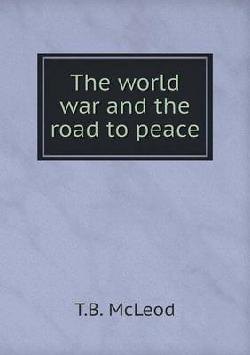 The World War and the Road to Peace (Paperback): T B McLeod