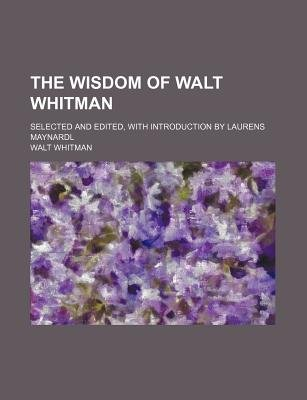 The Wisdom of Walt Whitman; Selected and Edited, with Introduction by Laurens Maynardl (Paperback): Walt Whitman