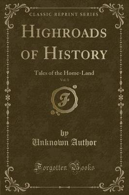 Highroads of History, Vol. 1 - Tales of the Home-Land (Classic Reprint) (Paperback): unknownauthor