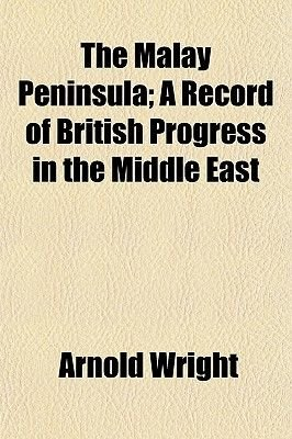 The Malay Peninsula; A Record of British Progress in the Middle East (Paperback): Arnold Wright