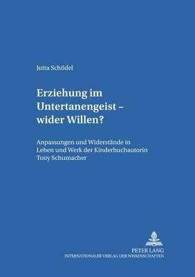 Erziehung Im Untertanengeist - Wider Willen? - Anpassungen Und Widerstaende in Leben Und Werk Der Kinderbuchautorin Tony...