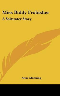 Miss Biddy Frobisher - A Saltwater Story (Hardcover): Anne Manning
