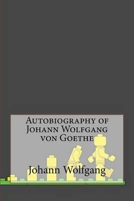 Autobiography of Johann Wolfgang Von Goethe (Paperback): Johann Wolfgang