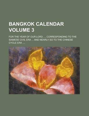 Bangkok Calendar; For the Year of Our Lord ..., Corresponding to the Siamese Civil Era ... and Nearly So to the Chinese Cycle...