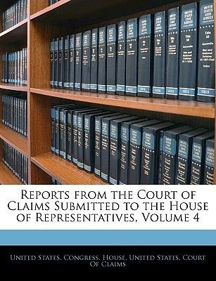 Reports from the Court of Claims Submitted to the House of Representatives, Volume 4 (Paperback): States Congress House United...
