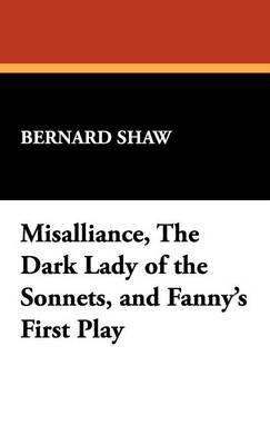Misalliance, the Dark Lady of the Sonnets, and Fanny's First Play (Hardcover): Bernard Shaw