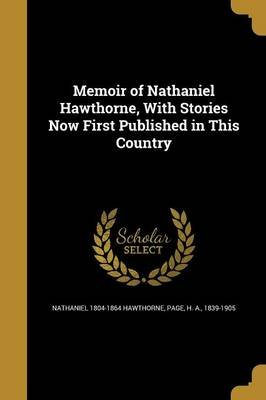 Memoir of Nathaniel Hawthorne, with Stories Now First Published in This Country (Paperback): Nathaniel 1804-1864 Hawthorne