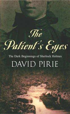 The Patient's Eyes - The Dark Beginnings of Sherlock Holmes (Paperback, New edition): David B. Pirie