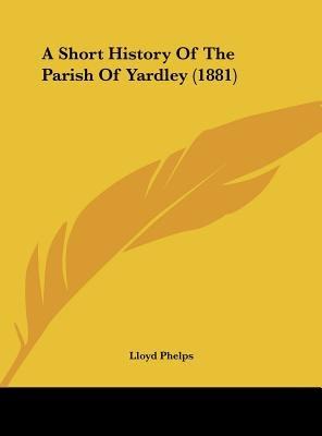 A Short History of the Parish of Yardley (1881) (Hardcover): Lloyd Phelps
