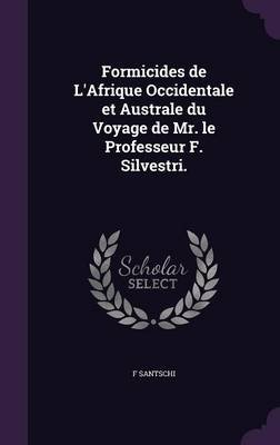 Formicides de L'Afrique Occidentale Et Australe Du Voyage de Mr. Le Professeur F. Silvestri. (Hardcover): F. Santschi