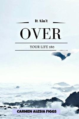 It Ain't Over - Your Life 180 (Paperback): Carmen Alesia Figgs