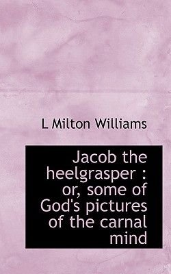 Jacob the Heelgrasper - Or, Some of God's Pictures of the Carnal Mind (Paperback): L. Milton Williams