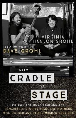 From Cradle to Stage - Stories from the Mothers Who Rocked and Raised Rock Stars (Paperback): Virginia Hanlon Grohl