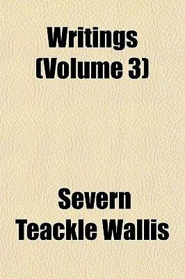 Writings (Volume 3) (Paperback): S. Teackle 1816-1894 Wallis, Severn Teackle Wallis
