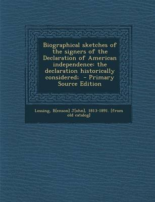 Biographical Sketches of the Signers of the Declaration of American Independence - The Declaration Historically Considered; -...