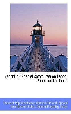 Report of Special Committee on Labor - Reported to House (Paperback): House of Representatives