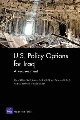 U.S. Policy Options for Iraq - a Reassessment (Paperback): Olga Oliker, Keith Crane, Audra K Grant, Terrence K. Kelly, Andrew...