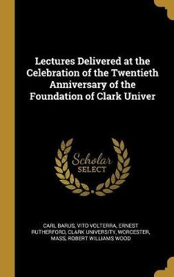 Lectures Delivered at the Celebration of the Twentieth Anniversary of the Foundation of Clark Univer (Hardcover): Carl Barus,...