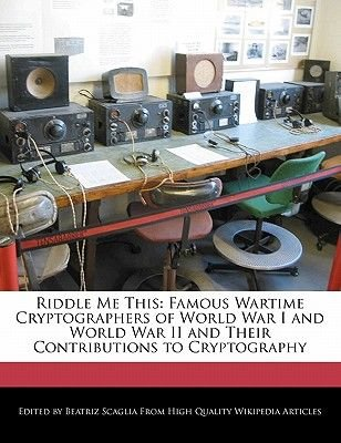 Riddle Me This - Famous Wartime Cryptographers of World War I and World War II and Their Contributions to Cryptography...