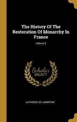 The History of the Restoration of Monarchy in France; Volume 2 (Hardcover): Alphonse De Lamartine