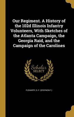 Our Regiment. a History of the 102d Illinois Infantry Volunteers, with Sketches of the Atlanta Campaign, the Georgia Raid, and...