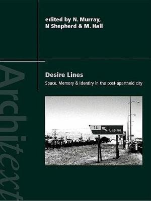 Desire Lines - Space, Memory and Identity in the Post-Apartheid City (Electronic book text): Noeleen Murray, Martin Hall, Nick...