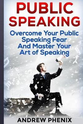 Public Speaking - Overcome Your Public Speaking Fear and Master Your Art of Speak: Public Speaking, Public Speaking Fear, the...
