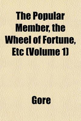 The Popular Member, the Wheel of Fortune, Etc (Volume 1) (Paperback): Gore