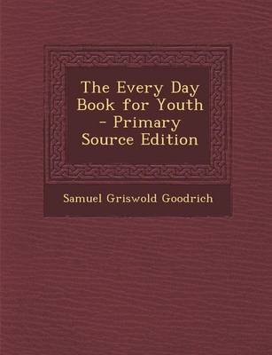The Every Day Book for Youth (Paperback, Primary Source): Samuel Griswold Goodrich