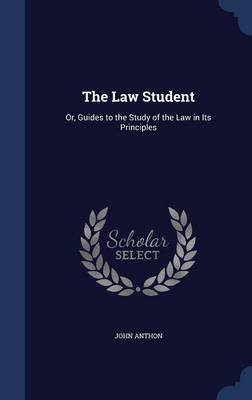 The Law Student - Or, Guides to the Study of the Law in Its Principles (Hardcover): John Anthon