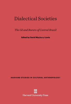 Dialectical Societies - The Ge and Bororo of Central Brazil (Electronic book text): David Maybury-Lewis