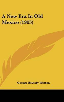 A New Era in Old Mexico (1905) (Hardcover): George Beverly Winton