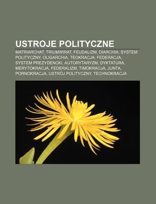 Ustroje Polityczne - Matriarchat, Triumwirat, Feudalizm, Diarchia, System Polityczny, Oligarchia, Teokracja, Federacja, System...