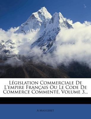 Legislation Commerciale de L'Empire Francais Ou Le Code de Commerce Commente, Volume 3... (French, Paperback): A Maugeret